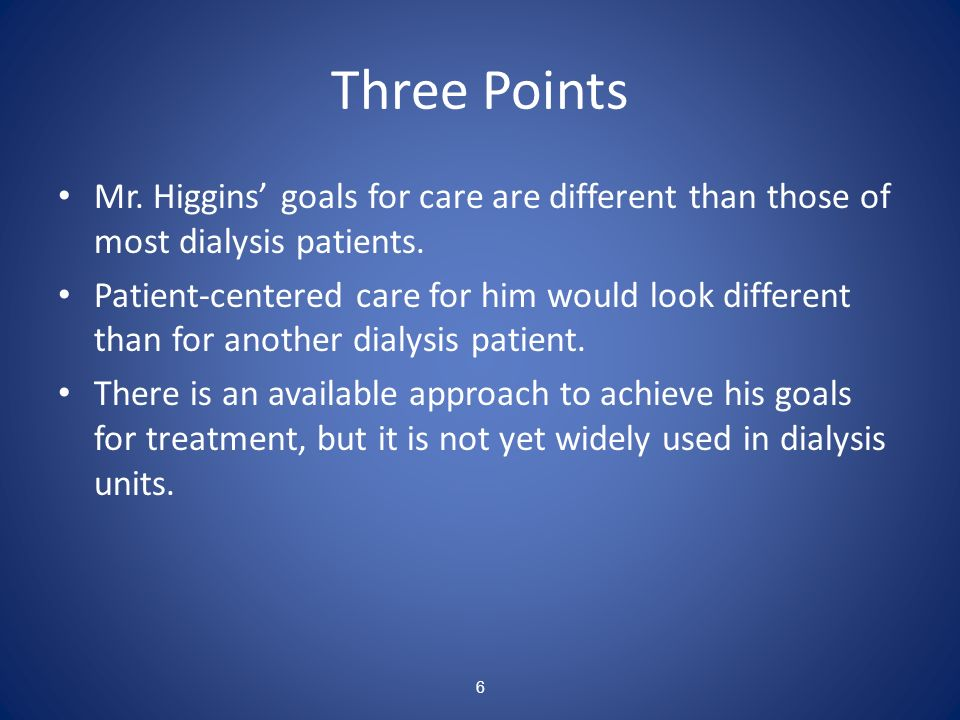 Three PointsMr. Higgins' goals for care are different than those of most dialysis patients.