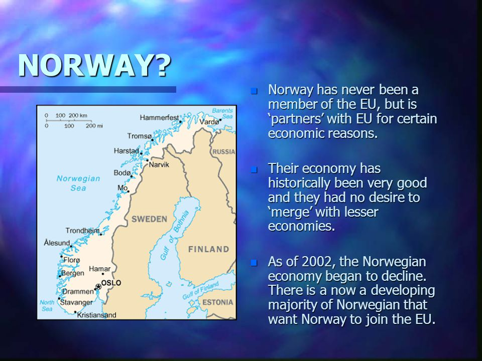 NORWAY Norway has never been a member of the EU, but is 'partners' with EU for certain economic reasons.