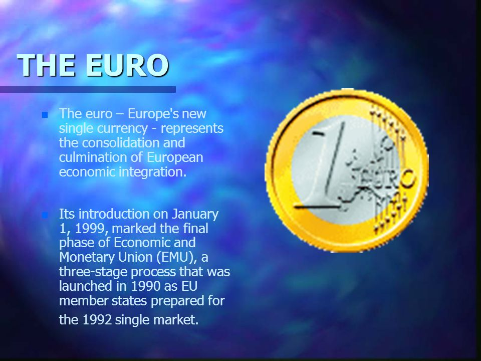 THE EURO The euro – Europe s new single currency - represents the consolidation and culmination of European economic integration.