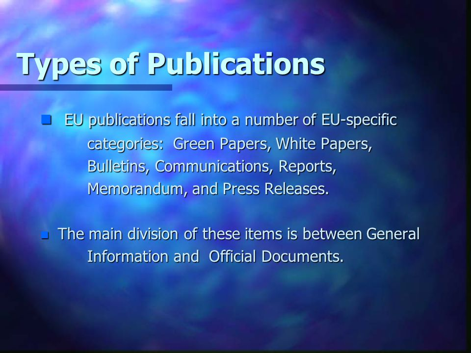 Types of Publications EU publications fall into a number of EU-specific. categories: Green Papers, White Papers,