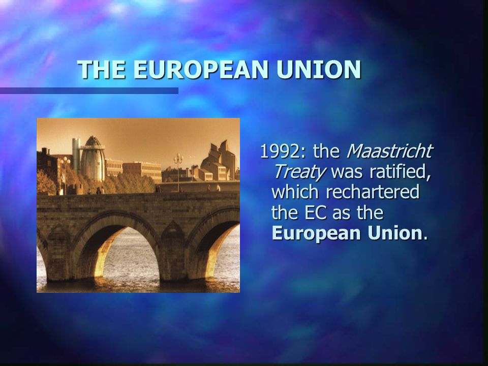 THE EUROPEAN UNION 1992: the Maastricht Treaty was ratified, which rechartered the EC as the European Union.