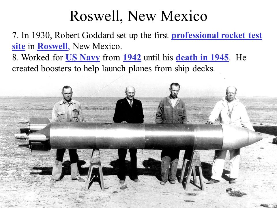 Roswell, New Mexico 7. In 1930, Robert Goddard set up the first professional rocket test site in Roswell, New Mexico.