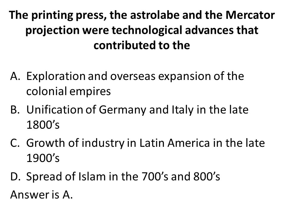 The printing press, the astrolabe and the Mercator projection were technological advances that contributed to the