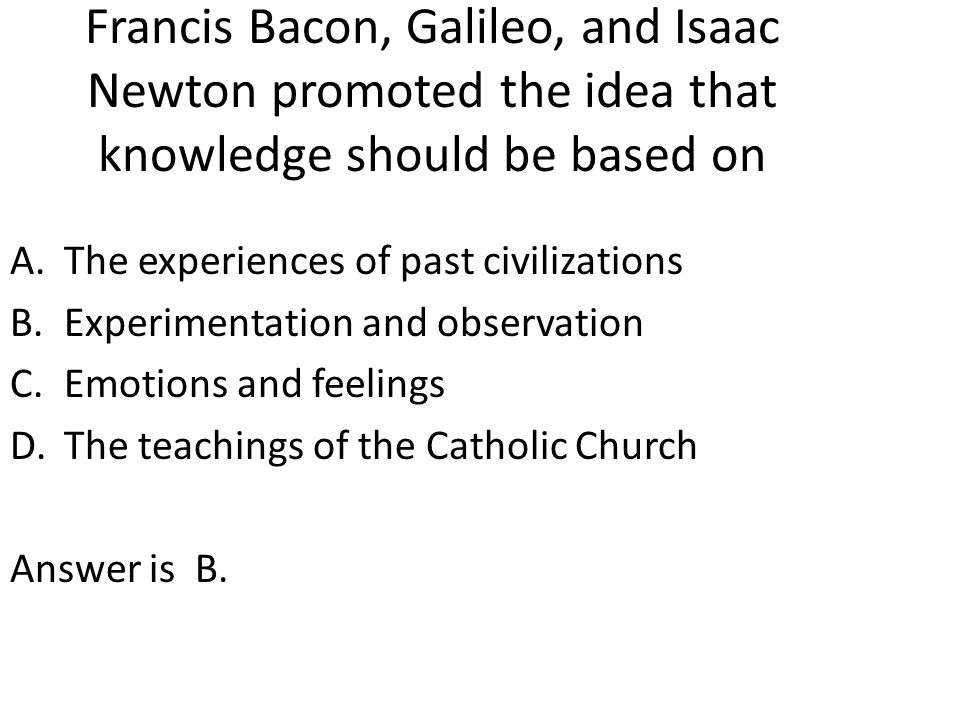 Francis Bacon, Galileo, and Isaac Newton promoted the idea that knowledge should be based on