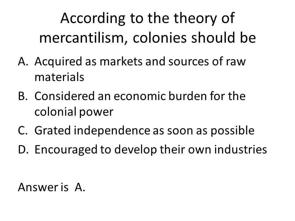 According to the theory of mercantilism, colonies should be