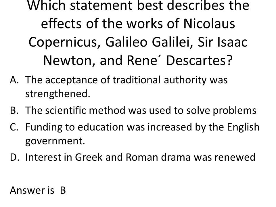 Which statement best describes the effects of the works of Nicolaus Copernicus, Galileo Galilei, Sir Isaac Newton, and Rene´ Descartes