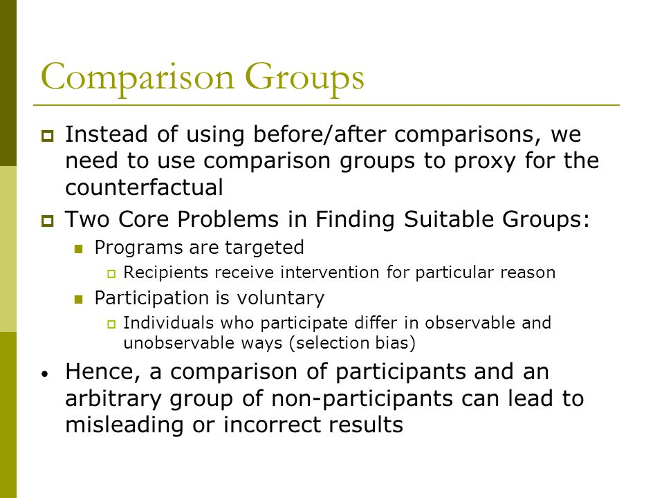 Comparison Groups Instead of using before/after comparisons, we need to use comparison groups to proxy for the counterfactual.