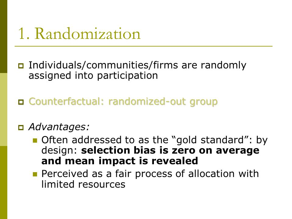 1. Randomization Individuals/communities/firms are randomly assigned into participation. Counterfactual: randomized-out group.