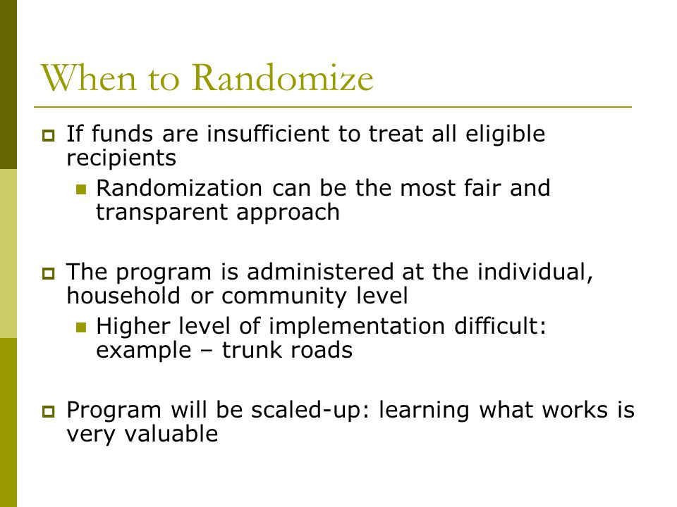 When to Randomize If funds are insufficient to treat all eligible recipients. Randomization can be the most fair and transparent approach.