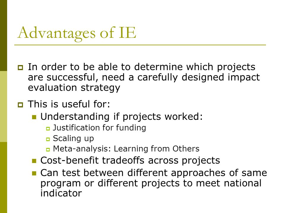 Advantages of IE In order to be able to determine which projects are successful, need a carefully designed impact evaluation strategy.