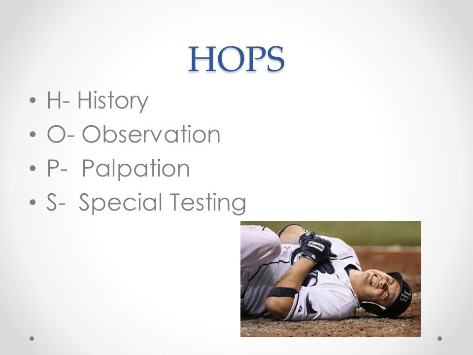 HOPS H- History O- Observation P- Palpation S- Special Testing