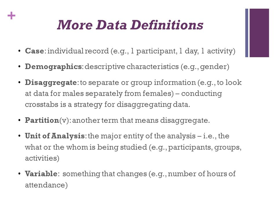 More Data Definitions Case: individual record (e.g., 1 participant, 1 day, 1 activity) Demographics: descriptive characteristics (e.g., gender)