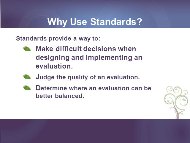 Why Use Standards Standards provide a way to: Make difficult decisions when designing and implementing an evaluation.
