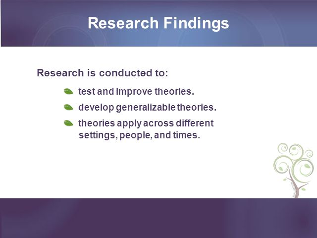 Research Findings Research is conducted to: test and improve theories.