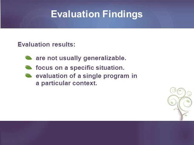 Evaluation Findings Evaluation results: are not usually generalizable.