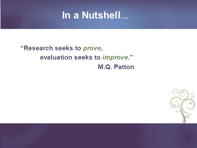 In a Nutshell… Research seeks to prove, evaluation seeks to improve.