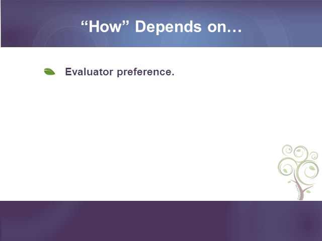 How Depends on… Evaluator preference.