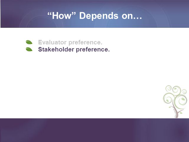 How Depends on… Evaluator preference. Stakeholder preference.