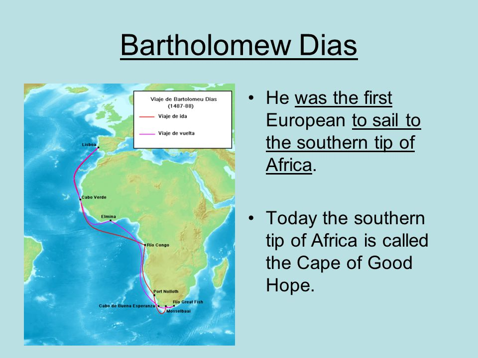 Bartholomew Dias He was the first European to sail to the southern tip of Africa.