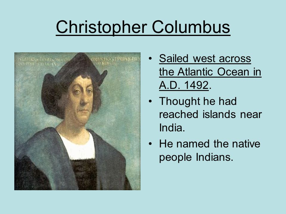 Christopher Columbus Sailed west across the Atlantic Ocean in A.D. 1492. Thought he had reached islands near India.