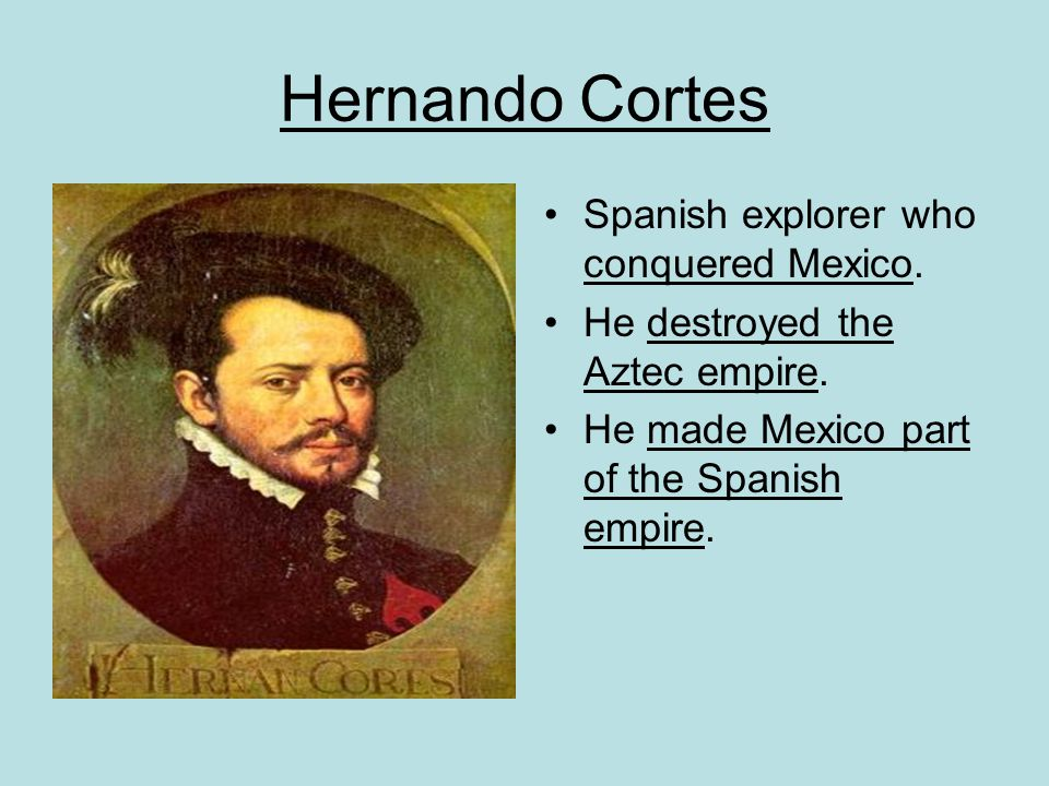 Hernando Cortes Spanish explorer who conquered Mexico.
