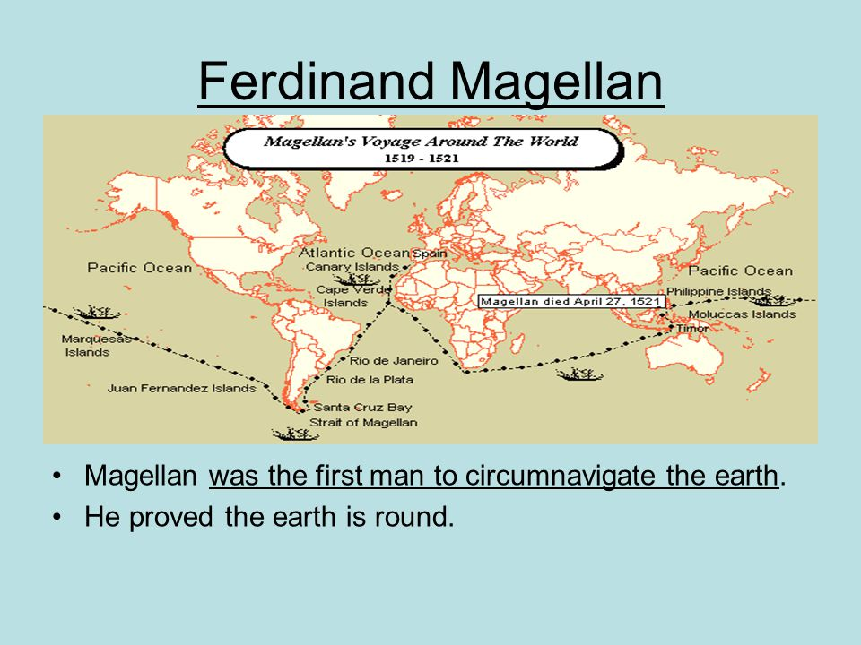 Ferdinand Magellan Magellan was the first man to circumnavigate the earth.