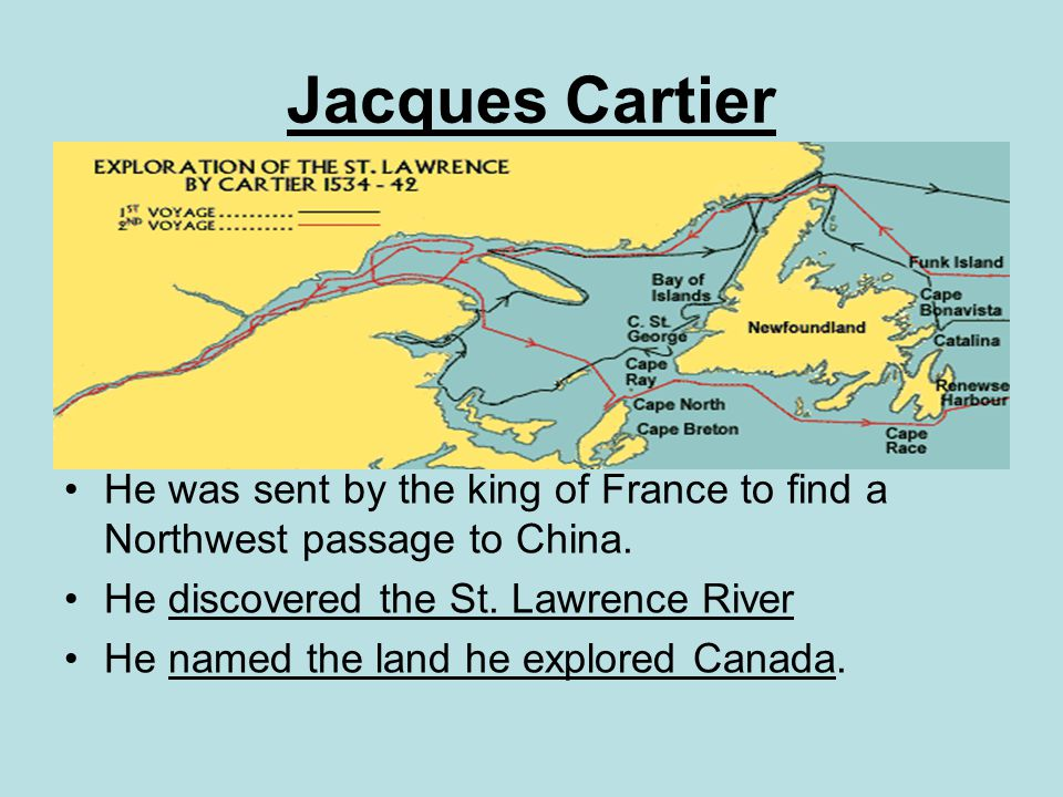 Jacques Cartier He was sent by the king of France to find a Northwest passage to China. He discovered the St. Lawrence River.