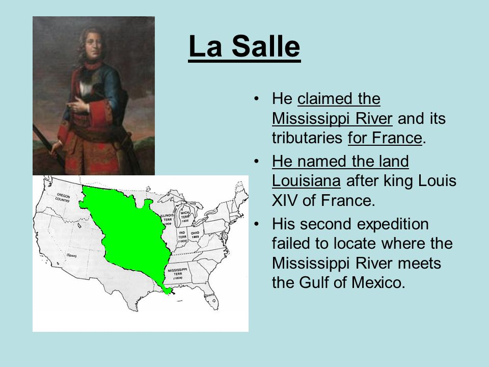 La Salle He claimed the Mississippi River and its tributaries for France. He named the land Louisiana after king Louis XIV of France.