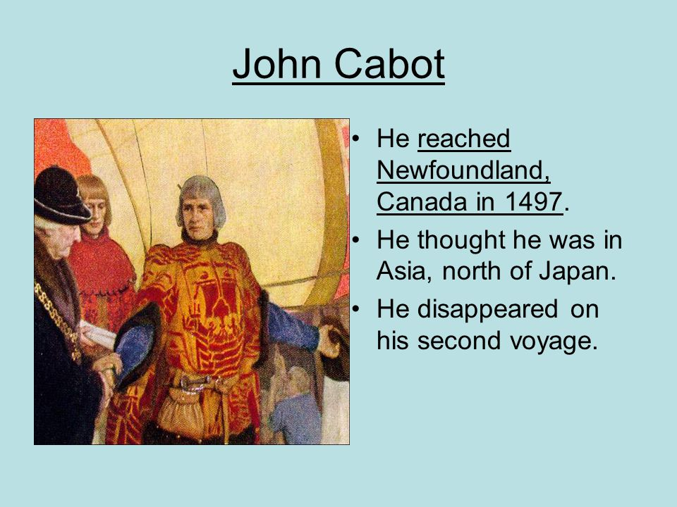 John Cabot He reached Newfoundland, Canada in 1497.