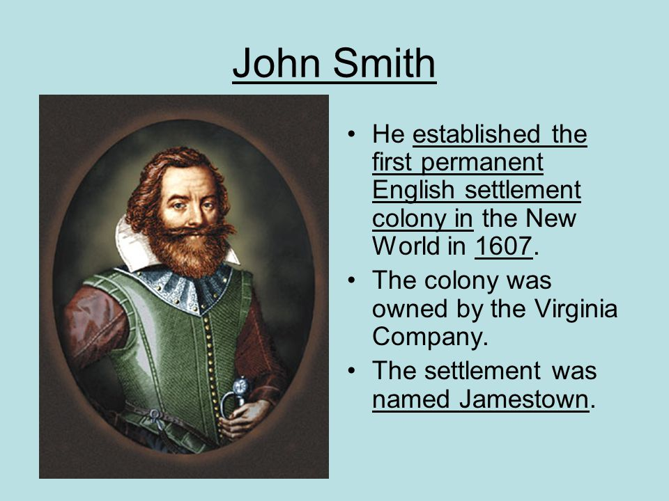 John Smith He established the first permanent English settlement colony in the New World in 1607. The colony was owned by the Virginia Company.