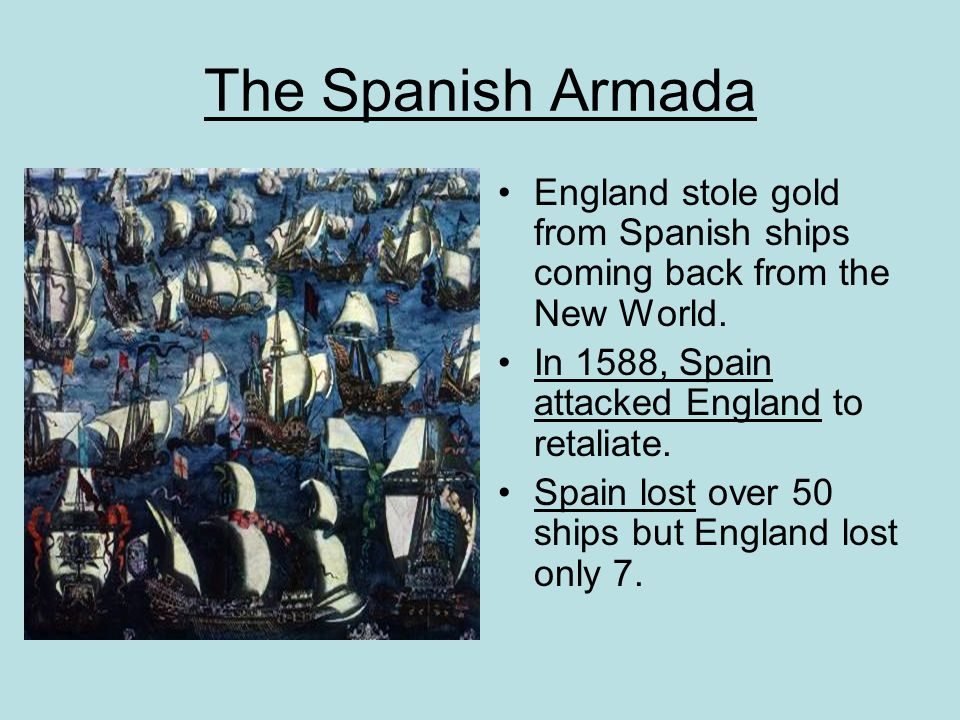 The Spanish Armada England stole gold from Spanish ships coming back from the New World. In 1588, Spain attacked England to retaliate.