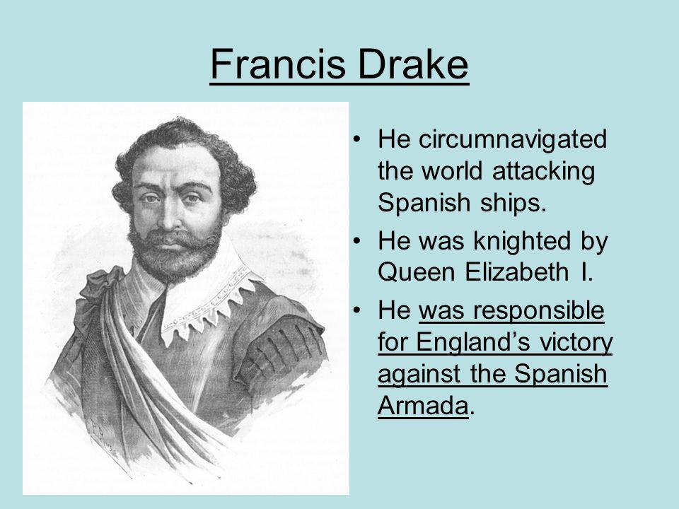 Francis Drake He circumnavigated the world attacking Spanish ships.