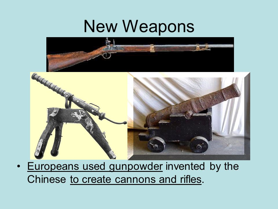 New Weapons Europeans used gunpowder invented by the Chinese to create cannons and rifles.