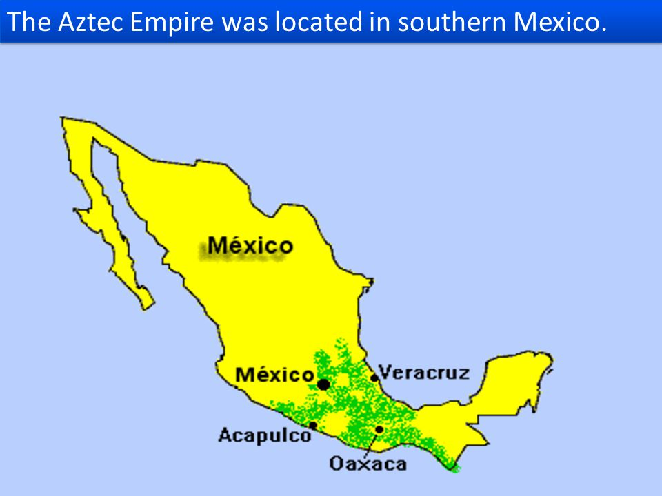 The Aztec Empire was located in southern Mexico.