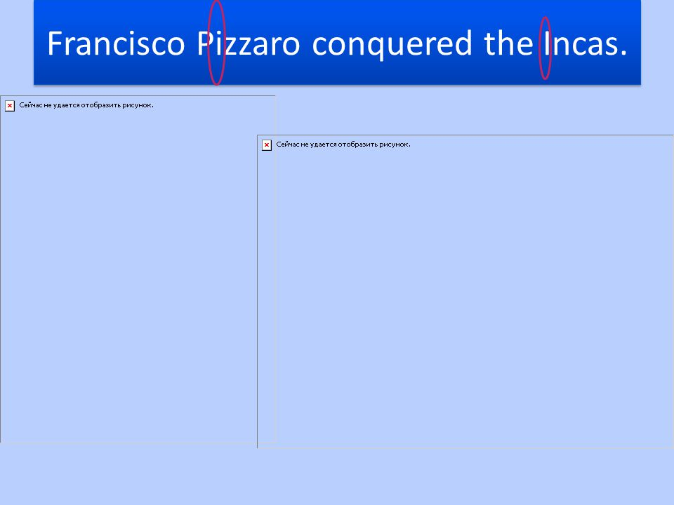 Francisco Pizzaro conquered the Incas.