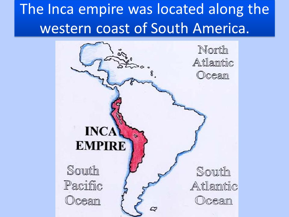 The Inca empire was located along the western coast of South America.