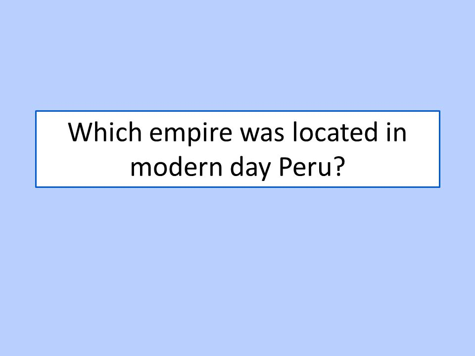 Which empire was located in modern day Peru