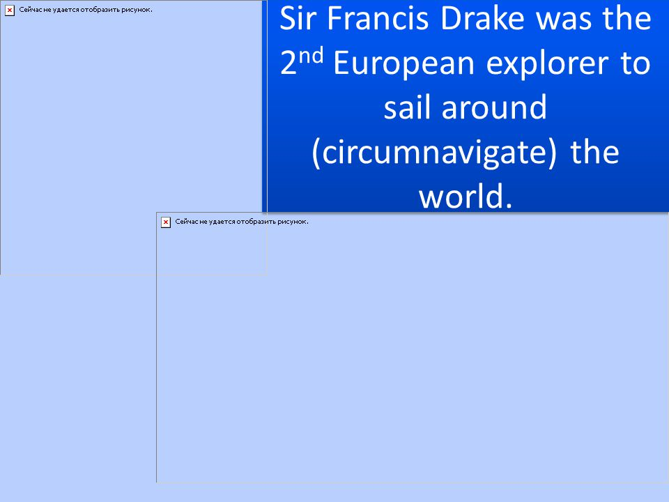 Sir Francis Drake was the 2nd European explorer to sail around (circumnavigate) the world.