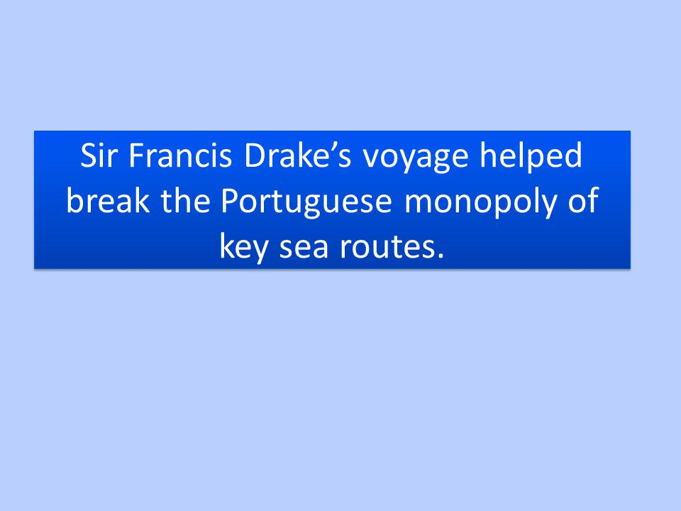 Sir Francis Drake's voyage helped break the Portuguese monopoly of key sea routes.