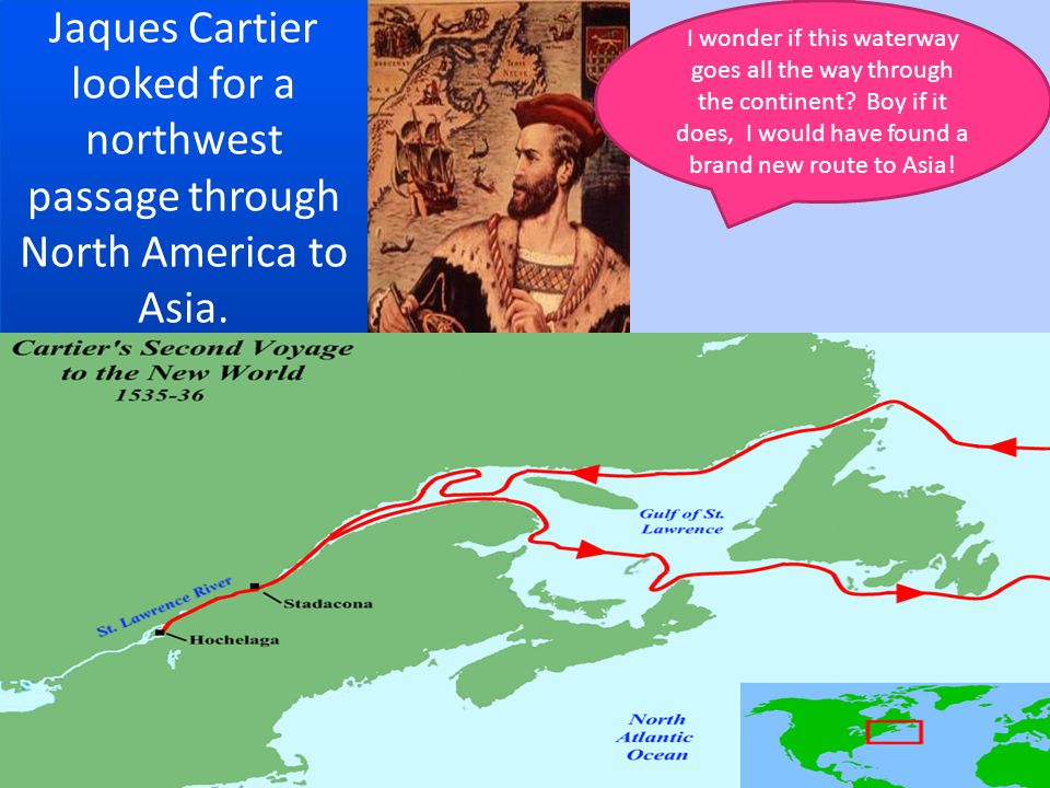Jaques Cartier looked for a northwest passage through North America to Asia.