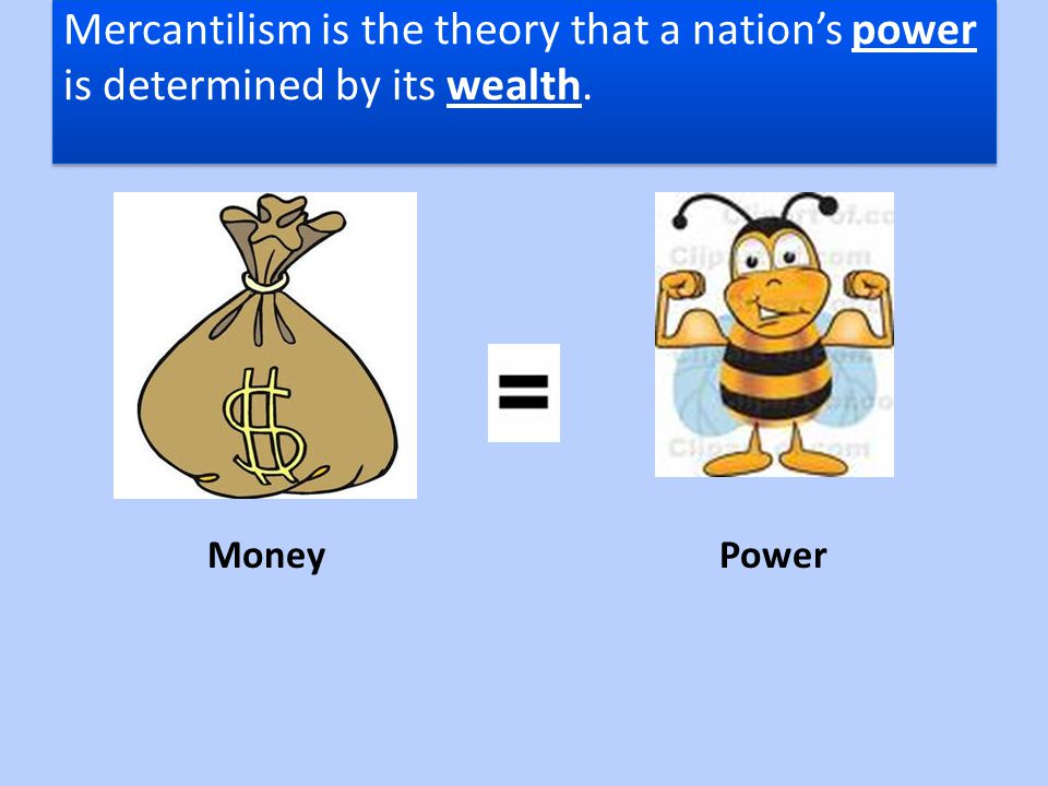 Mercantilism is the theory that a nation's power is determined by its wealth.