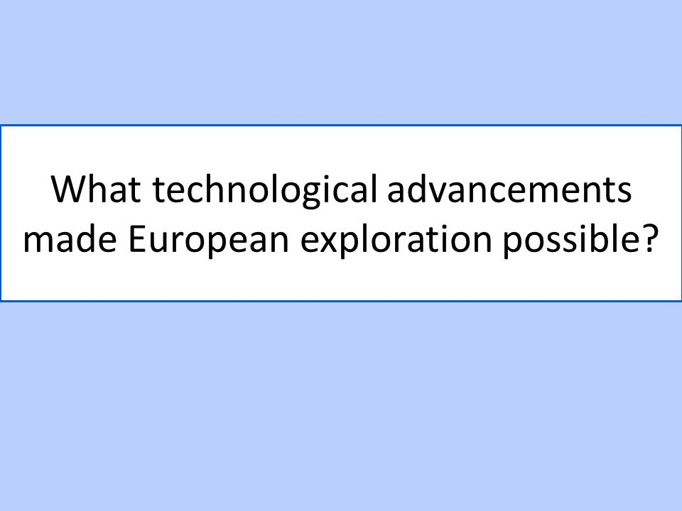 What technological advancements made European exploration possible