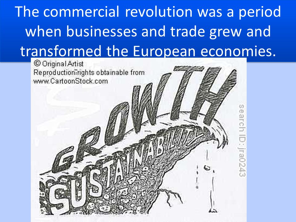 The commercial revolution was a period when businesses and trade grew and transformed the European economies.