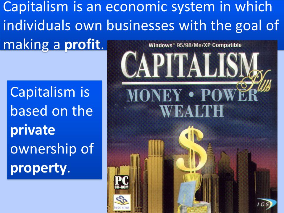 Capitalism is an economic system in which individuals own businesses with the goal of making a profit.