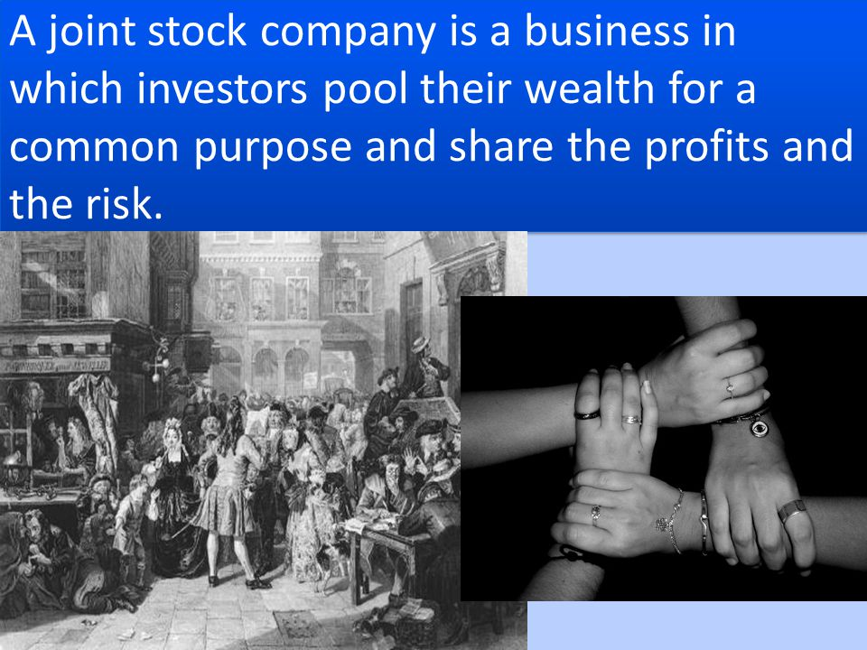 A joint stock company is a business in which investors pool their wealth for a common purpose and share the profits and the risk.