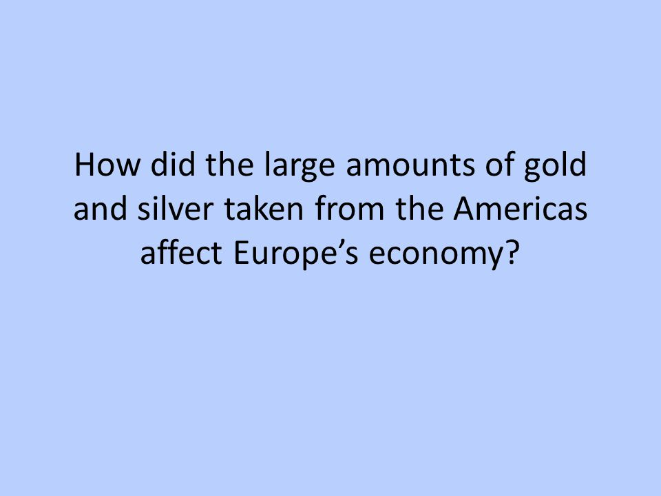 How did the large amounts of gold and silver taken from the Americas affect Europe's economy