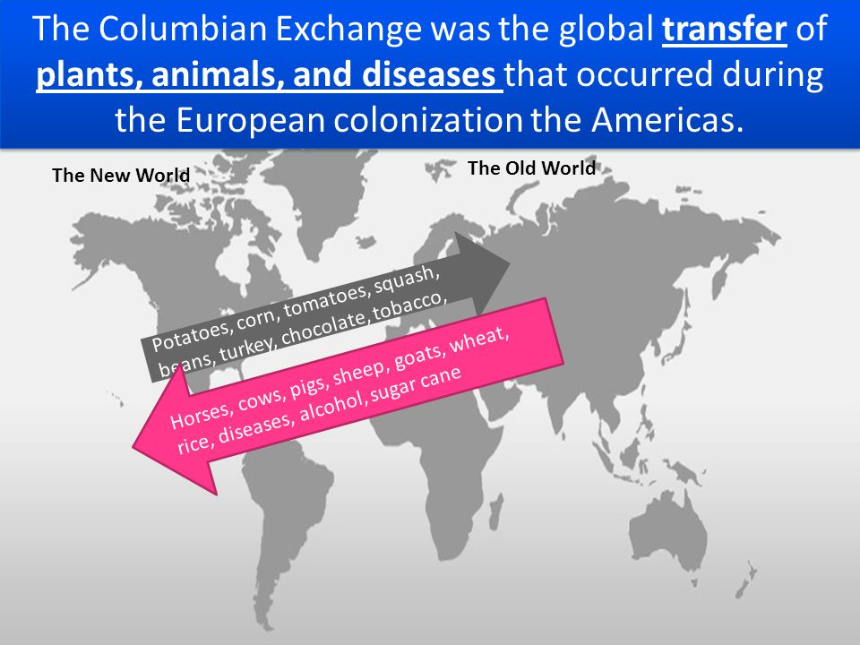 The Columbian Exchange was the global transfer of plants, animals, and diseases that occurred during the European colonization the Americas.