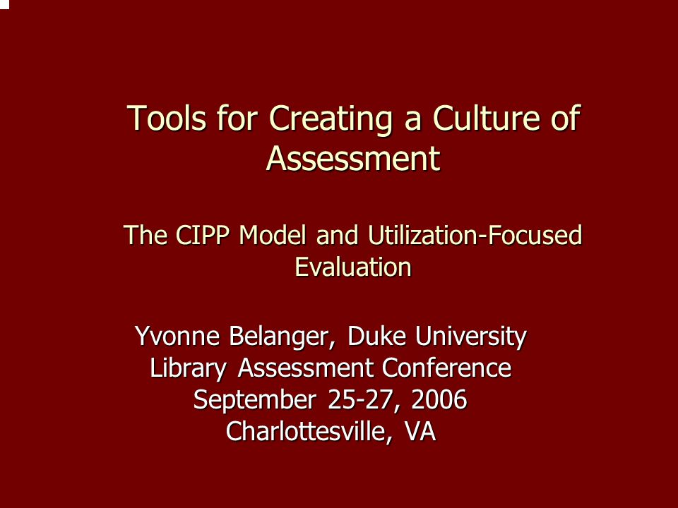 Tools for Creating a Culture of Assessment The CIPP Model and Utilization-Focused Evaluation