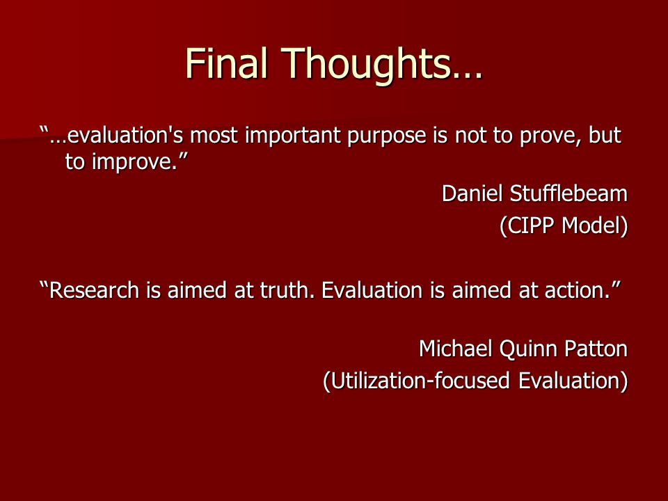 Final Thoughts… …evaluation s most important purpose is not to prove, but to improve. Daniel Stufflebeam.