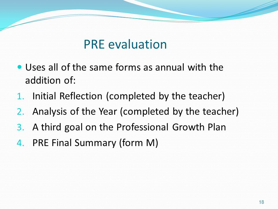 PRE evaluation Uses all of the same forms as annual with the addition of: Initial Reflection (completed by the teacher)